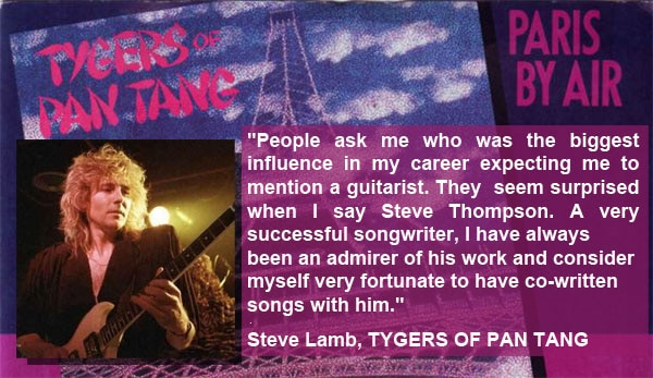 ENDORSEMENT: People ask me who was the biggest influence in my career expecting me to mention a guitarist. They seem surprised when I say Steve Thompson. A very successful songwriter I have always been an admirer of his work and consider myself very fortunate to have co-wrote songs with him. Steve Lamb, Tygers Of Pan Tang